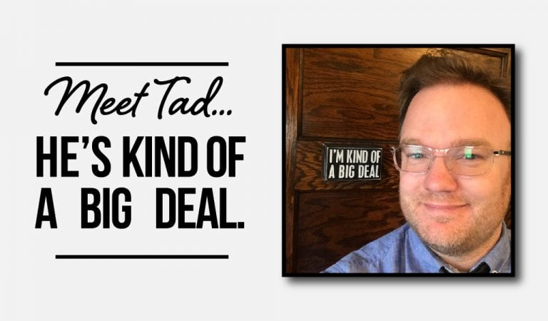 Tad is Kind of a Big Deal